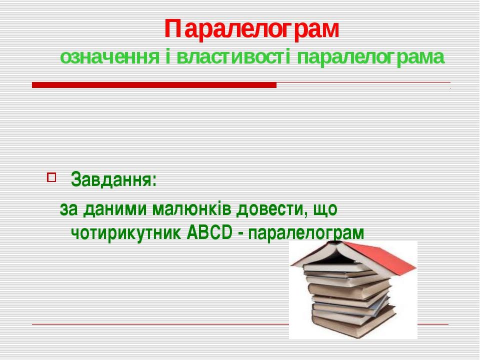 Паралелограм означення і властивості паралелограма Завдання: за даними малюнк...