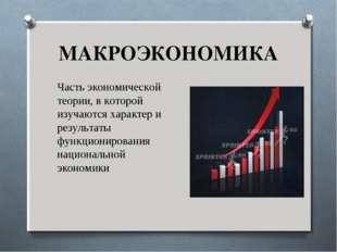 МАКРОЭКОНОМИКА Часть экономической теории, в которой изучаются характер и рез