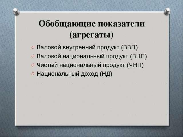 Обобщающие показатели (агрегаты) Валовой внутренний продукт (ВВП) Валовой нац...