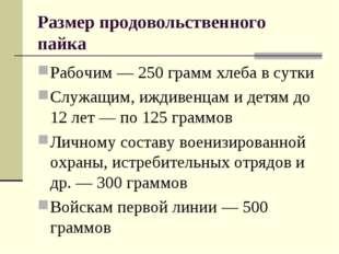 Размер продовольственного пайка Рабочим — 250 грамм хлеба в сутки Служащим, и