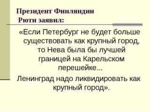 Президент Финляндии Рюти заявил: «Если Петербург не будет больше существоват