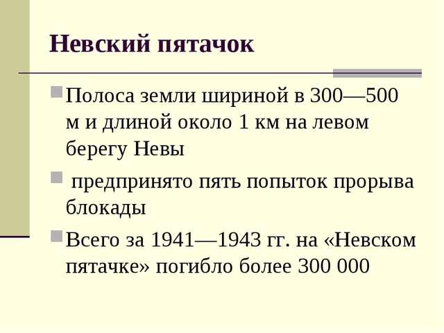 Невский пятачок Полоса земли шириной в 300—500 м и длиной около 1 км на левом...
