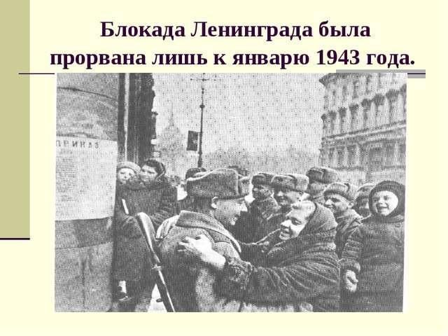 Блокада Ленинграда была прорвана лишь к январю 1943 года.