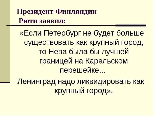 Президент Финляндии Рюти заявил: «Если Петербург не будет больше существоват...