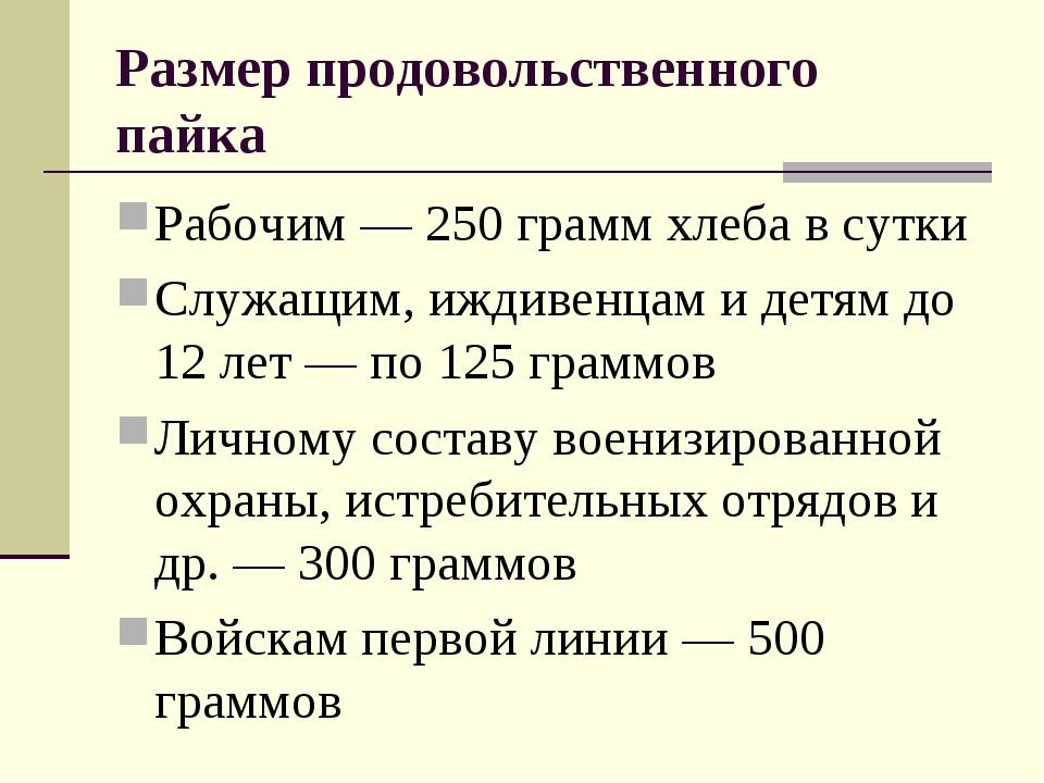 Размер продовольственного пайка Рабочим — 250 грамм хлеба в сутки Служащим, и...