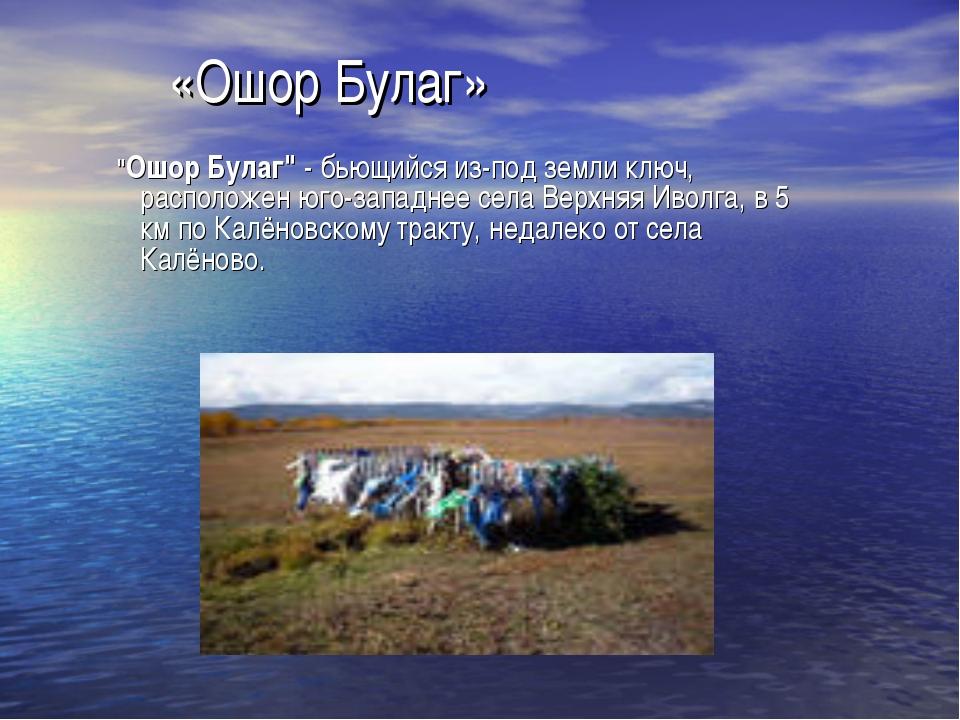 "«Ошор Булаг» ""Ошор Булаг""- бьющийся из-под земли ключ, расположен юго-западн..."
