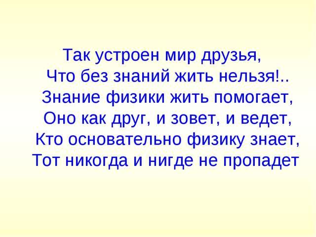 Так устроен мир друзья, Что без знаний жить нельзя!.. Знание физики жить помо...