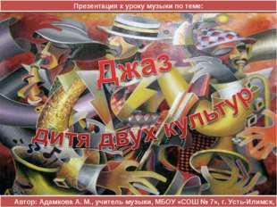 Автор: Адамкова А. М., учитель музыки, МБОУ «СОШ № 7», г. Усть-Илимск, 2013 П