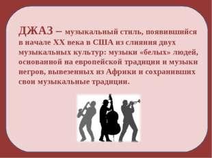 ДЖАЗ – музыкальный стиль, появившийся в начале XX века в США из слияния двух