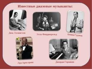 Известные джазовые музыканты: Дюк Эллингтон Луи Армстронг Элла Фицджеральд Дж