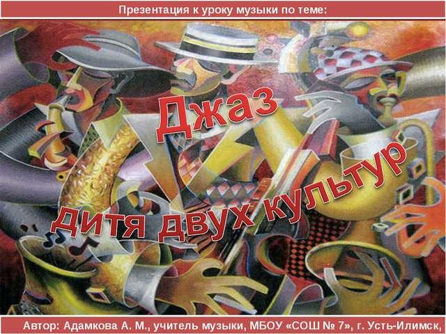 Автор: Адамкова А. М., учитель музыки, МБОУ «СОШ № 7», г. Усть-Илимск, 2013 П...