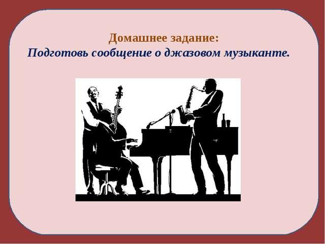 Домашнее задание: Подготовь сообщение о джазовом музыканте.
