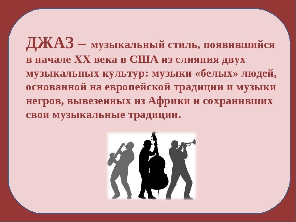 ДЖАЗ – музыкальный стиль, появившийся в начале XX века в США из слияния двух...