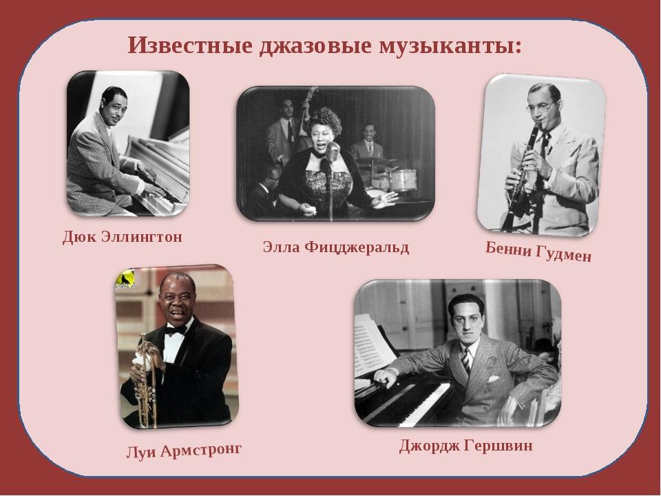 Известные джазовые музыканты: Дюк Эллингтон Луи Армстронг Элла Фицджеральд Дж...