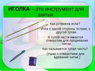 ИГОЛКА – это инструмент для шитья Как устроена игла? Игла с одной стороны ост