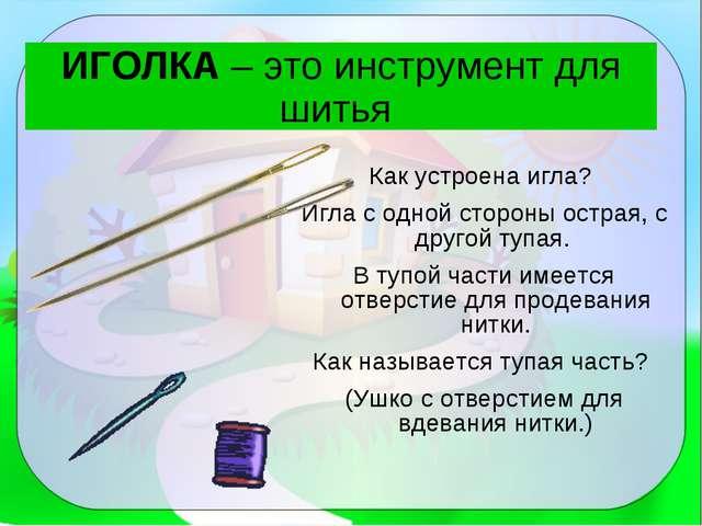 ИГОЛКА – это инструмент для шитья Как устроена игла? Игла с одной стороны ост...