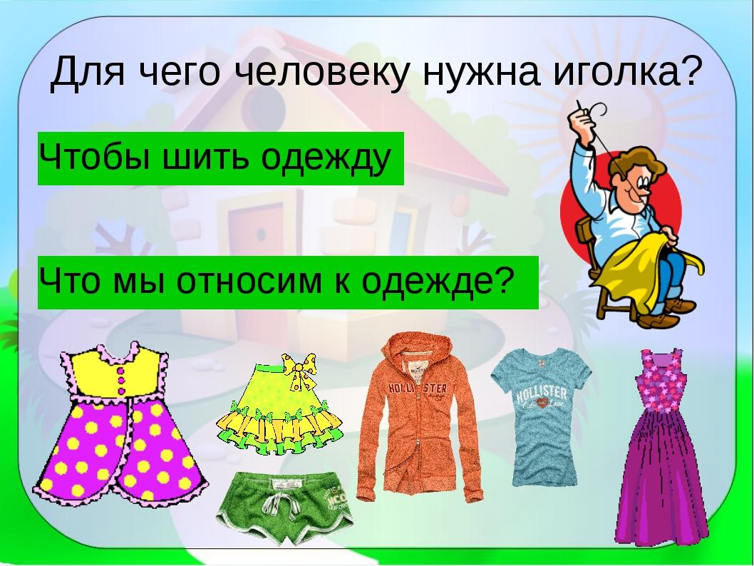 Для чего человеку нужна иголка? Чтобы шить одежду Что мы относим к одежде?