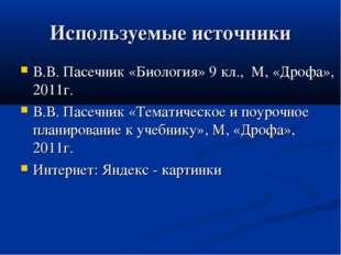Используемые источники В.В. Пасечник «Биология» 9 кл., М, «Дрофа», 2011г. В.В