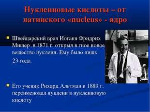 Нуклеиновые кислоты – от латинского «nucleus» - ядро Швейцарский врач Иоганн