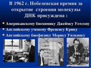 В 1962 г. Нобелевская премия за открытие строения молекулы ДНК присуждена : А