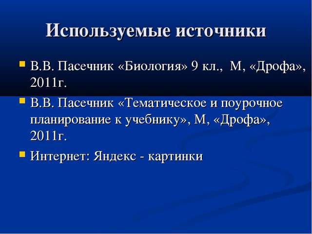 Используемые источники В.В. Пасечник «Биология» 9 кл., М, «Дрофа», 2011г. В.В...