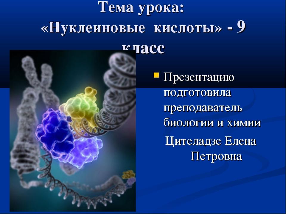 Тема урока: «Нуклеиновые кислоты» - 9 класс Презентацию подготовила преподава...
