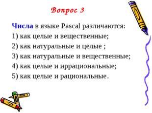 Вопрос 3 Числа в языке Pascal различаются: 1) как целые и вещественные; 2) ка