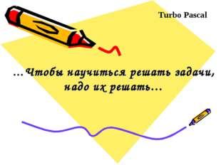 …Чтобы научиться решать задачи, надо их решать… Turbo Pascal