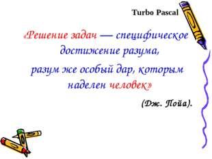 Turbo Pascal «Решение задач — специфическое достижение разума, разум же особы