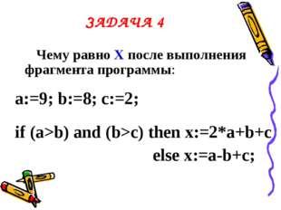 ЗАДАЧА 4 Чему равно Х после выполнения фрагмента программы: a:=9; b:=8; c:=2;