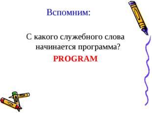 Вспомним: С какого служебного слова начинается программа? PROGRAM