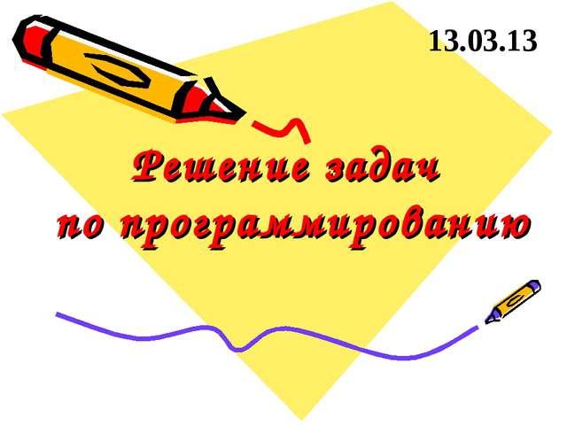Решение задач по программированию 13.03.13
