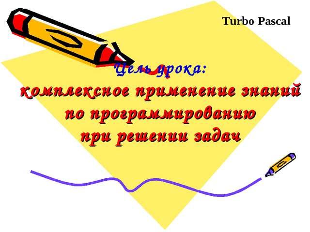 Цель урока: комплексное применение знаний по программированию при решении зад...