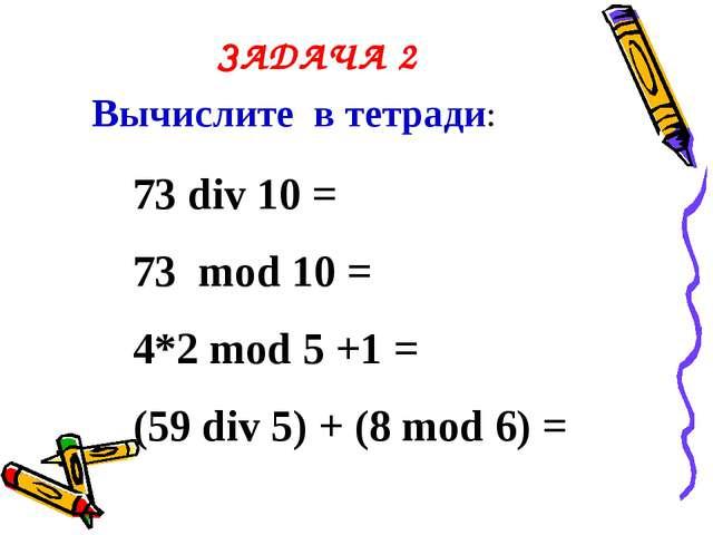 ЗАДАЧА 2 Вычислите в тетради: 73 div 10 = 73 mod 10 = 4*2 mod 5 +1 = (59 div...