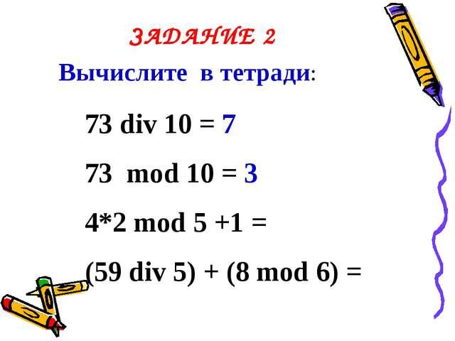 ЗАДАНИЕ 2 Вычислите в тетради: 73 div 10 = 7 73 mod 10 = 3 4*2 mod 5 +1 = (59...