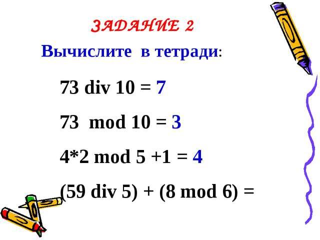 ЗАДАНИЕ 2 Вычислите в тетради: 73 div 10 = 7 73 mod 10 = 3 4*2 mod 5 +1 = 4 (...