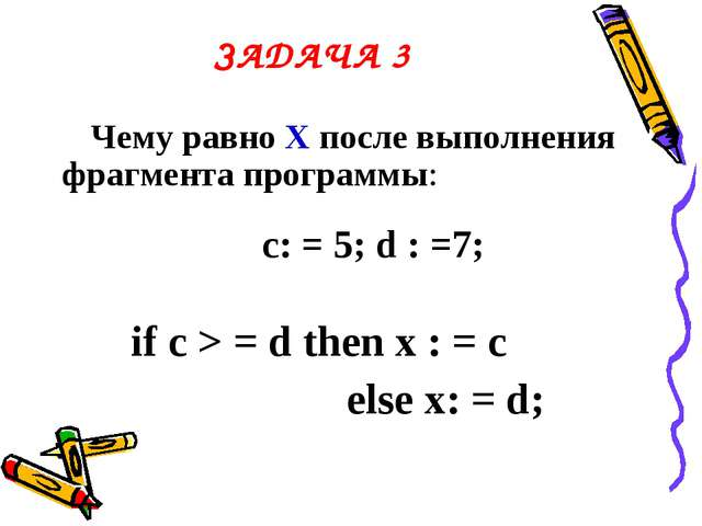 ЗАДАЧА 3 Чему равно Х после выполнения фрагмента программы: c: = 5; d : =7; i...