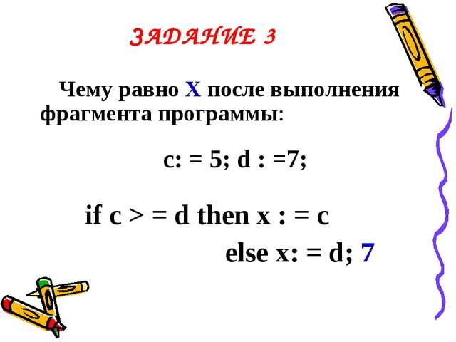 ЗАДАНИЕ 3 Чему равно Х после выполнения фрагмента программы: c: = 5; d : =7;...