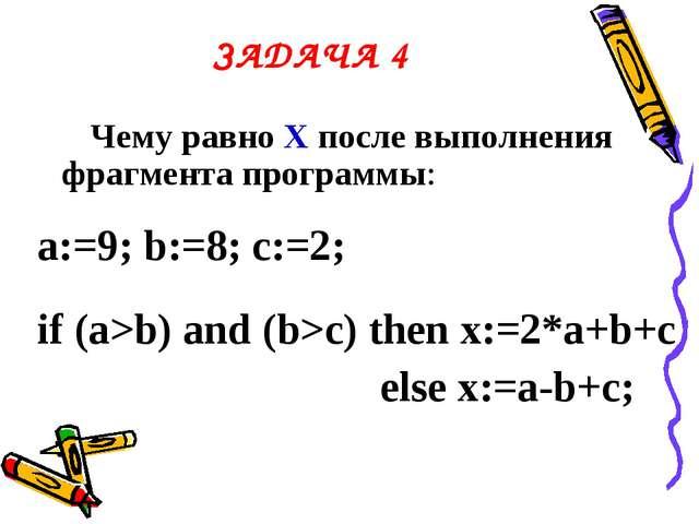 ЗАДАЧА 4 Чему равно Х после выполнения фрагмента программы: a:=9; b:=8; c:=2;...