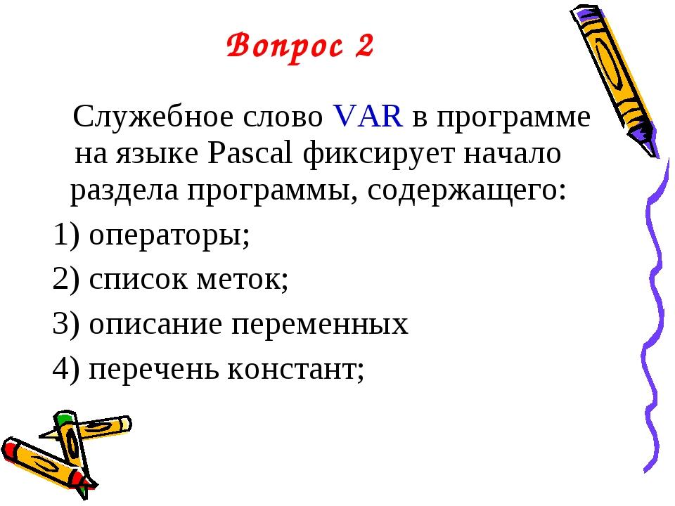 Вопрос 2 Служебное слово VAR в программе на языке Pascal фиксирует начало раз...