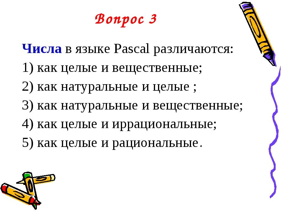Вопрос 3 Числа в языке Pascal различаются: 1) как целые и вещественные; 2) ка...