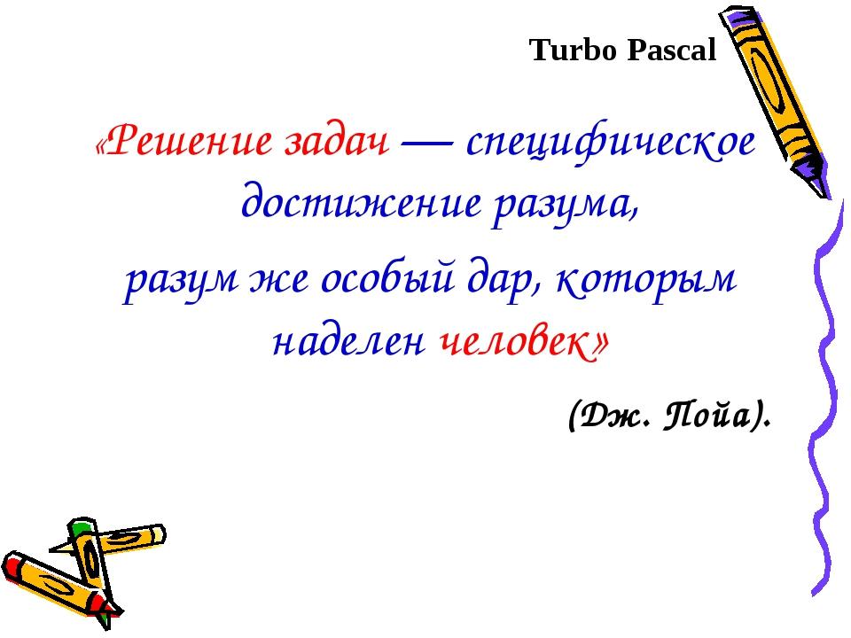 Turbo Pascal «Решение задач — специфическое достижение разума, разум же особы...