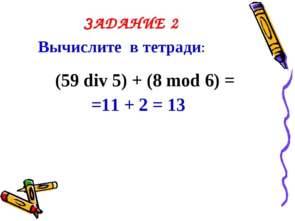 ЗАДАНИЕ 2 Вычислите в тетради: (59 div 5) + (8 mod 6) = =11 + 2 = 13