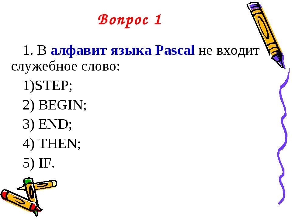 Вопрос 1 1. В алфавит языка Pascal не входит служебное слово: STEP; BEGIN; EN...