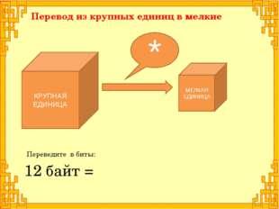 КРУПНАЯ ЕДИНИЦА Перевод из крупных единиц в мелкие 12 байт = МЕЛКАЯ ЕДИНИЦА *