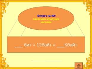 Вопрос на 400 Заполните пропуски числами ___ бит = 12байт = ___Кбайт