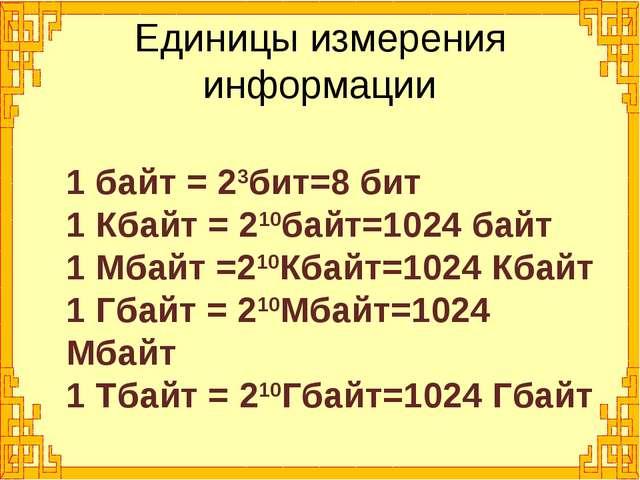 1 байт = 23бит=8 бит 1 Кбайт = 210байт=1024 байт 1 Мбайт =210Кбайт=1024 Кбайт...