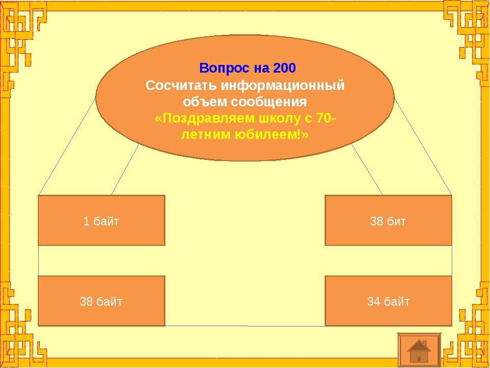 Вопрос на 200 Сосчитать информационный объем сообщения «Поздравляем школу с...
