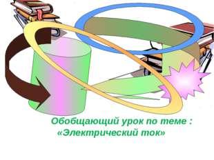Обобщающий урок по теме : «Электрический ток»