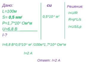 Дано: L=100м S= 0,5 мм2 Р=1,7*10-8 Ом*м U=6,8 В I-? си 0,5*10-4 м2 Решение: I